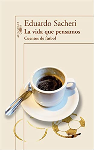 Cuentos de futbol / The Life We Thought. Short Stories on Soccer (Spanish Edition): Eduardo Sacheri: 9786071127662: Amazon.com: Books