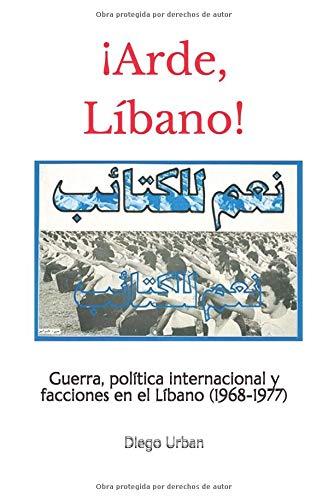 ¡Arde, Líbano! Guerra, política internacional y facciones en el Líbano (1968-1977)  [Urban, Diego] (Tapa Blanda)