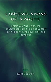 Contemplations of a Mystic: Spiritual and Mystical Soliloquies on the Dissolution of the Separate Self into the Supreme (LOVE, GOD, ECSTASY, SUFISM) (Mystical Contemplations Book 1) by [Seeker, Daniel]