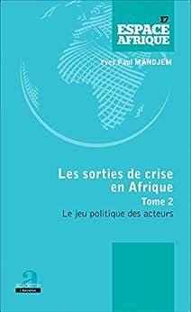 Sorties de crise en Afrique (Tome 2): Le jeu politique des acteurs (French Edition) by [Yves Paul Mandjem]