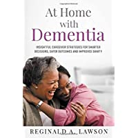 At Home with Dementia: Insightful Caregiver Strategies for Smarter Decisions, Safer...