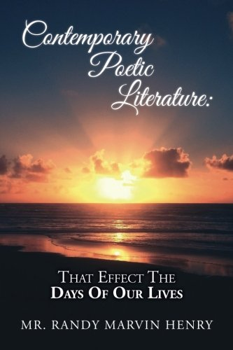 Contemporary Poetic Literature:That Effect The Days Of Our Lives (Love, Respect, Honor, Spiritual Growth & Much More) (Volume 1)