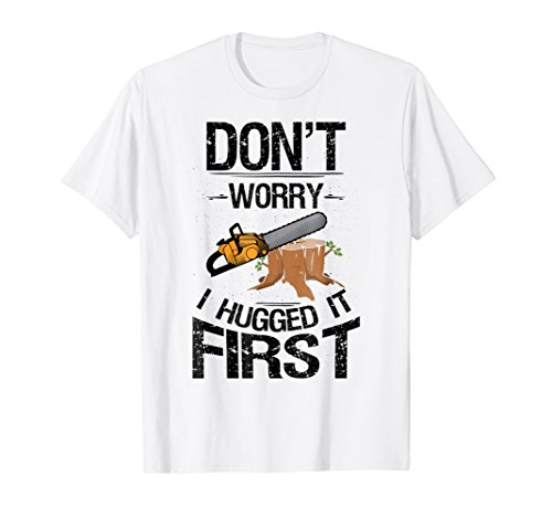 Don't Worry I Hugged It First Logging Funny Saw T-Shirt (Cutting A Tree Down With An Axe)