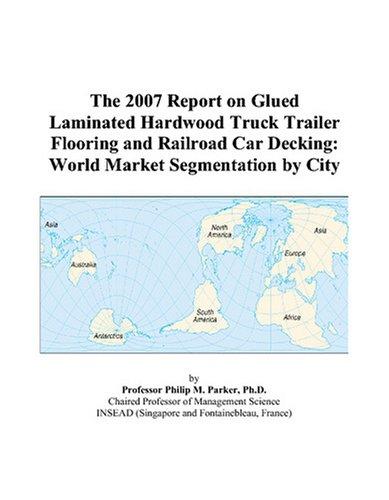 The 2007 Report on Glued Laminated Hardwood Truck Trailer Flooring and Railroad Car Decking: World Market Segmentation by ()