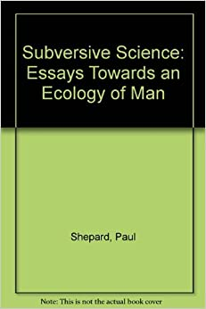 subversive science essays towards an ecology of man paul shepard subversive science essays towards an ecology of man
