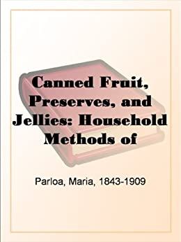 Canned Fruit, Preserves, and Jellies: Household Methods of Preparation U.S. Department of Agriculture Farmers' Bulletin No. 203 by [Parloa, Maria]