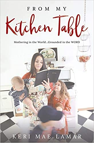 From My Kitchen Table Mothering In The World Grounded In The Word Lamar Keri Mae 9780996110037 Amazon Com Books