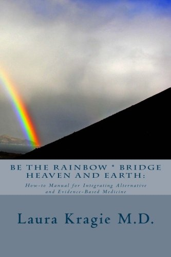 Be the Rainbow * Bridge Heaven and Earth:: How-to Manual for Integrating Alternative and Evidence-Based Medicine