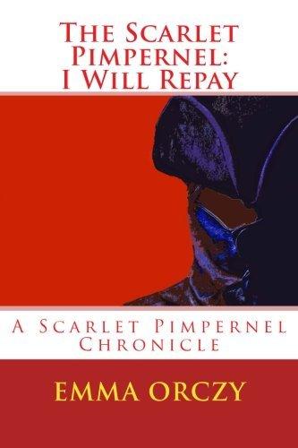 I Will Repay: A Scarlet Pimpernel Adventure by Baroness Emmuska de Orczi (2014-04-04)