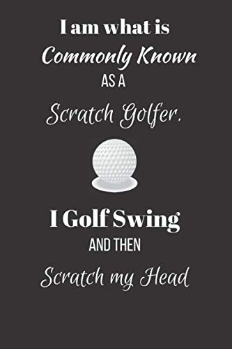 I am what is Commonly Known as a Scratch Golfer. I Golf Swing and then Scratch my Head.: Funny Novelty Golf Enthusiast Gift - Small Lined Notebook - (6