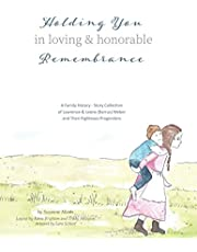 Holding You in Loving and Honorable Remembrance: A Family History Story Collection of Lawrence & Leone Augusta (Barrus) Weber and Their Righteous Progenitors