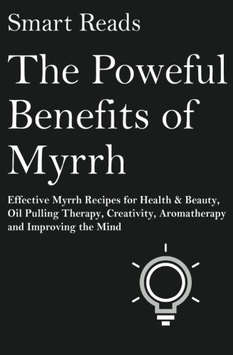 Oil Pulling Therapy (The Powerful Benefits of Myrrh: Effective Myrrh Recipes for Health & Beauty, Oil Pulling Therapy, Creativity, Aromatherapy, Clarity and Improving the Mind)