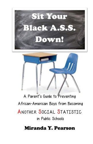 Sit Your Black A.S.S. Down!: A Parents Guide to Preventing  African-American Boys from Being ANOTHER SOCIAL STATISTIC  in Public Schools
