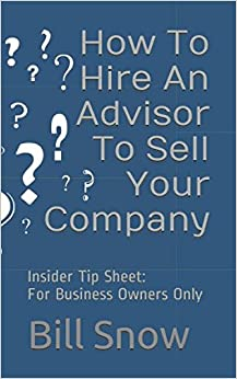 How To Hire An Advisor To Sell Your Company: For Business Owners Only (Insider Tip Sheet)