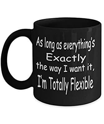 As Long As Everything's Exactly The Way I Want It I'm Totally Flexible Mug Black Unique Birthday, Special Or Funny Occasion Gift. Best 11 Oz Ceramic Novelty Cup for Coffee, Tea Or Toddy