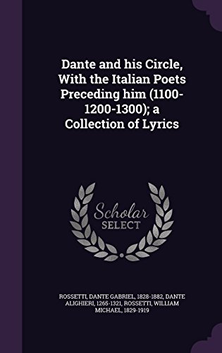 Dante and His Circle, with the Italian Poets Preceding Him (1100-1200-1300); A Collection of Lyrics