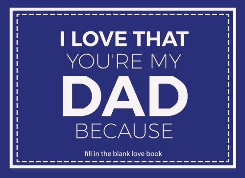 I Love That You're My Dad: Prompted Fill In Blank I Love You Book for Fathers; Gift Book for Dad; Things I Love About You Book for Dad, Dad ... I Love Book from Daughter or Son (Volume 25)