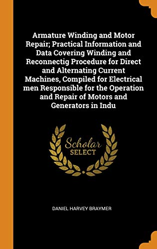 - Armature Winding and Motor Repair; Practical Information and Data Covering Winding and Reconnectig Procedure for Direct and Alternating Current ... and Repair of Motors and Generators in Indu