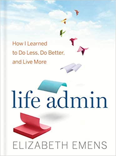 Life Admin How I Learned To Do Less Do Better And Live More