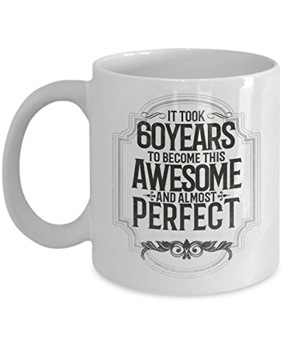 It Took 60 Years To Become This Awesome And Almost Perfect Fun Coffee Mug. This Tea Cup Is An Awesome Gift For Him Or Her On Valentine's Day, Birthday, Engagement, Anniversary or Christmas.