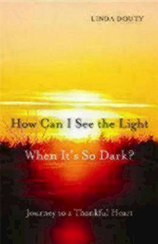 How Can I See the Light When It's So Dark?: Journey to a Thankful Heart