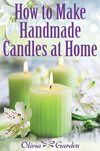 How to Make Handmade Candles at Home: Homemade Candles Book with Candles Recipes. Best Ideas About Candle Making and Candle Crafting (Hand Made ... with Essential Oils, Scents, Wax and Beewax)