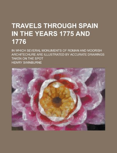 Travels Through Spain in the Years 1775 and 1776; In which Several Monuments of Roman and Moorish Architechure are Illustrated by Accurate Drawings Taken on the Spot