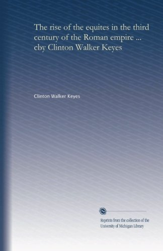 The rise of the equites in the third century of the Roman empire ... cby Clinton Walker Keyes