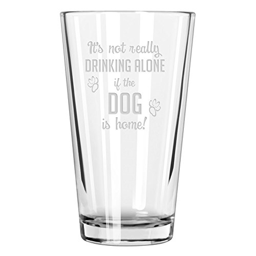 (It's Not Really Drinking Alone If The Dog Is Home Pint Glass)