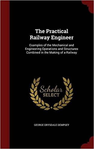 The Practical Railway Engineer: Examples of the Mechanical and Engineering Operations and Structures Combined in the Making of a Railway