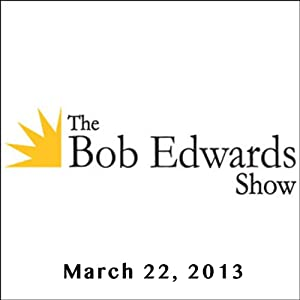 The Bob Edwards Show, David W. Titley, Julia Whitty, and Doyle McManus, March 22, 2013 Radio/TV Program