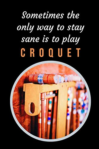 Sometimes The Only Way To Stay Sane Is To Play Croquet: Themed Novelty Lined Notebook / Journal To Write In Perfect Gift Item (6 x 9 inches)
