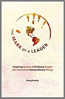 The Mark of a Leader: Inspiring Stories of Ordinary People who have done Extraordinary Things by [Keeley, Doug]