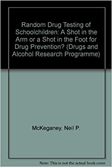Random Drug Testing of Schoolchildren: A Shot in the Arm or a Shot in the Foot for Drug Prevention? (Drugs and Alcohol Research Programme)