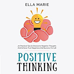 Positive Thinking: 20 Practical Tips to Overcome Negative Thoughts and Achieve True Happiness and Success for Life
