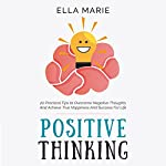 Positive Thinking: 20 Practical Tips to Overcome Negative Thoughts and Achieve True Happiness and Success for Life | Ella Marie