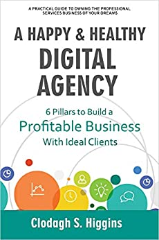 A HAPPY & HEALTHY DIGITAL AGENCY: 6 Pillars to Build a Profitable Business with Ideal Clients by [Higgins, Clodagh S.]