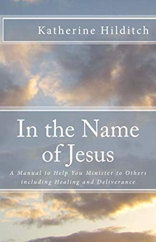In the Name of Jesus: A Manual to Help You Minister to Others including Healing and Deliverance