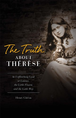 The Truth About Therese: An Unflinching Look at Lisieux, the Little Flower, and the Little Way