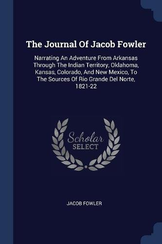 Read Online The Journal Of Jacob Fowler: Narrating An Adventure From Arkansas Through The Indian Territory, Oklahoma, Kansas, Colorado, And New Mexico, To The Sources Of Rio Grande Del Norte, 1821-22 ebook