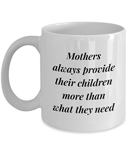 Mothers Always Provide Their Children More Than What They Need, 11Oz Coffee Mug for Dad, Grandpa, Husband From Son, Daughter, Wife for Coffee & Tea Lo