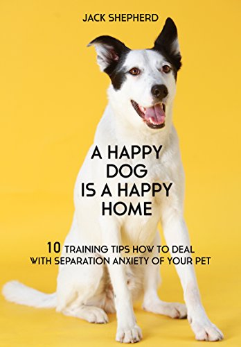 (DOG TRAINING: A Happy Dog Is A Happy Home: 10 Training Tips How To Deal With Separation Anxiety Of Your Pet (Dog training, Puppy training, Dog training ... Dog training book, Dog separation anxiety))