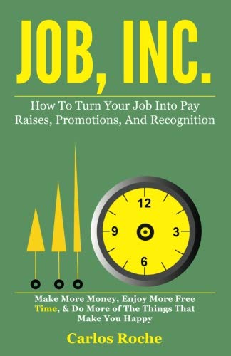 Job, Inc.: How to Turn Your Job into Pay Raises, Promotions and Recognition