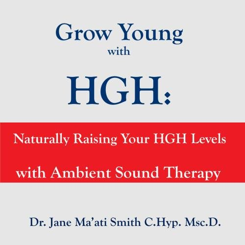Grow Young with HGH: Naturally Raising Your HGH Levels with Ambient Sound Therapy