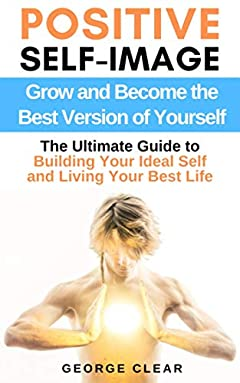 Positive Self-Image: Grow and Become the Best Version of Yourself - The Ultimate Guide to Building Your Ideal Self and Living Your Best Life