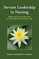Servant Leadership in Nursing: Spirituality and Practice in Contemporary Health Care