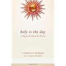 Holy Is the Day: Living in the Gift of the Present by Carolyn Weber (2013-09-26)