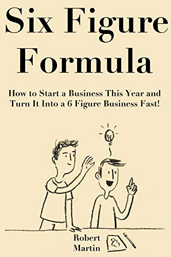 Six Figure Formula How To Start A Business This Year And Turn It Into