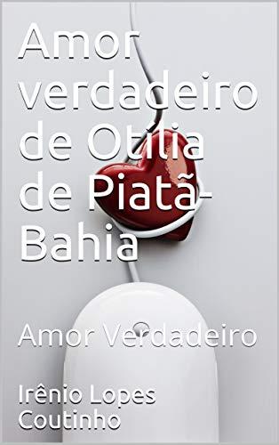 Amor verdadeiro de Otília de Piatã-Bahia: Amor Verdadeiro (Portuguese Edition)