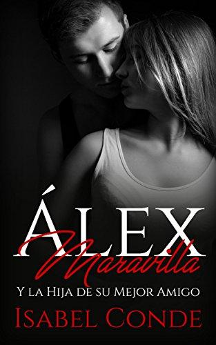 Álex Maravilla: Y la Hija de su Mejor Amigo (Novela Romántica y Erótica) (Spanish Edition)